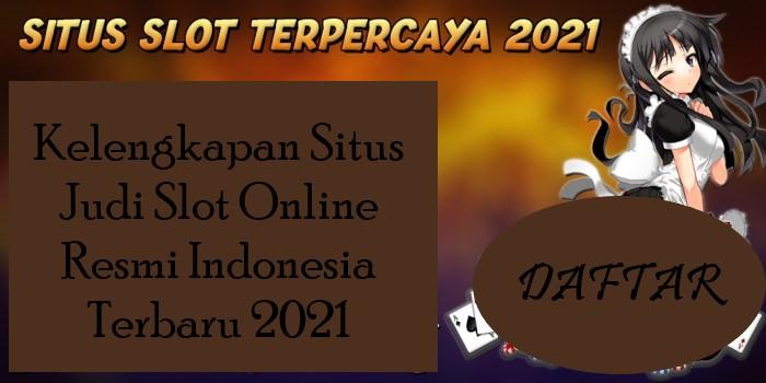 Kelengkapan Situs Judi Slot Online Resmi Indonesia Terbaru 2021