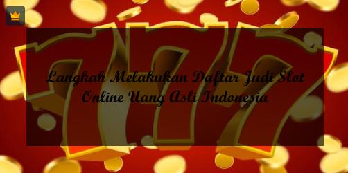 Langkah Melakukan Daftar Judi Slot Online Uang Asli Indonesia